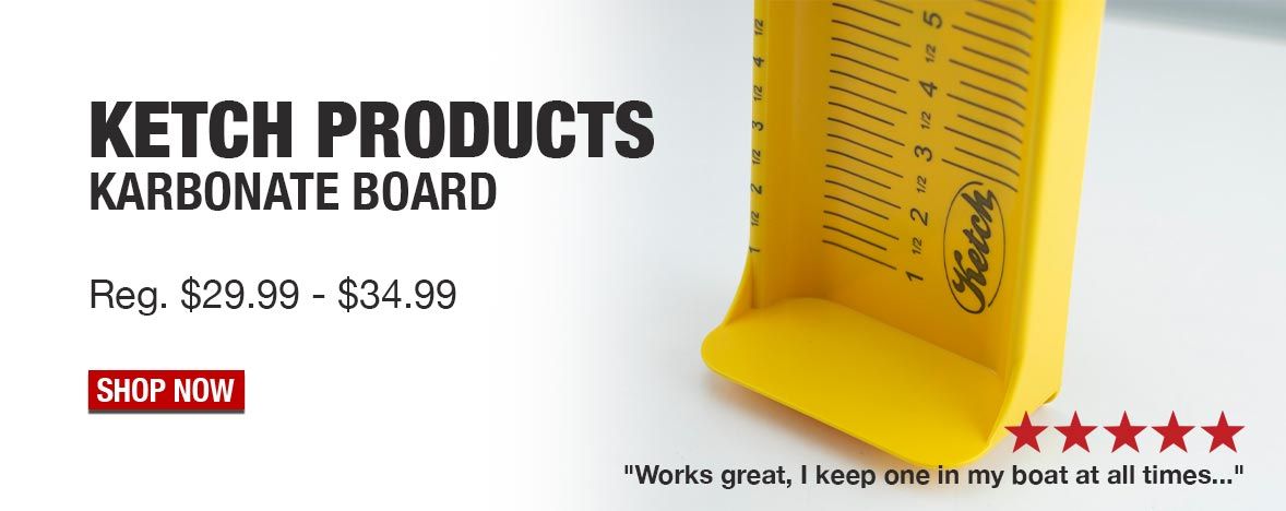 "Ketch Products Karbonate Board Reg. $29.99 - $34.99 ""Works great, I keep one in my boat at all times..."" Shop Now"